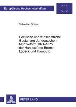 Politische und wirtschaftliche Gestaltung der deutschen Münzreform 1871-1875 der Hansestädte Bremen, Lübeck und Hamburg von Spörer,  Sebastian