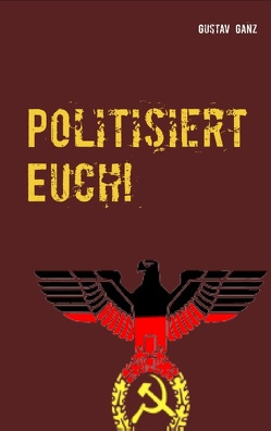 Politisiert Euch! von Ganz,  Gustav