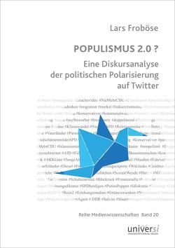 POPULISMUS 2.0 ? Eine Diskursanalyse der politischen Polarisierung auf Twitter von Froböse,  Lars