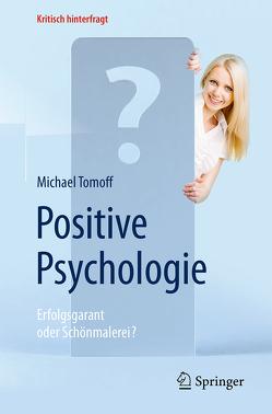 Positive Psychologie – Erfolgsgarant oder Schönmalerei? von Süßbier,  Darja, Tomoff,  Michael