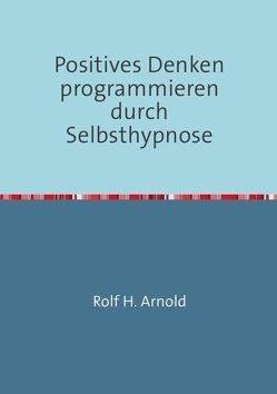Positives Denken programmieren durch Selbsthypnose von Arnold,  Rolf H.