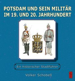 Potsdam und sein Militär im 19. und 20. Jahrhundert von Volker,  Schobeß
