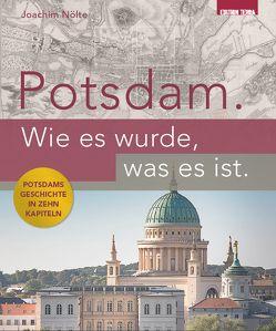 Potsdam. Wie es wurde, was es ist. von Nölte,  Joachim