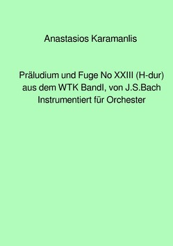 Präludium und Fuge No XXIII (H-dur) aus dem WTK Band I, von J.S.Bach instrumentiert für Orchester von Karamanlis,  Anastasios