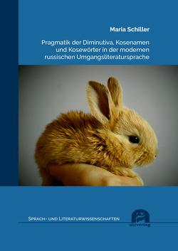 Pragmatik der Diminutiva, Kosenamen und Kosewörter in der modernen russischen Umgangsliteratursprache von Schiller,  Maria