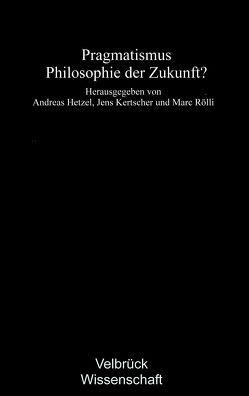 Pragmatismus – Philosophie der Zukunft? von Hetzel,  Andreas, Kertscher,  Jens, Rölli,  Marc