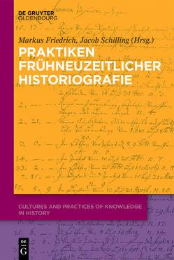 Praktiken frühneuzeitlicher Historiografie von Friedrich,  Markus, Schilling,  Jacob