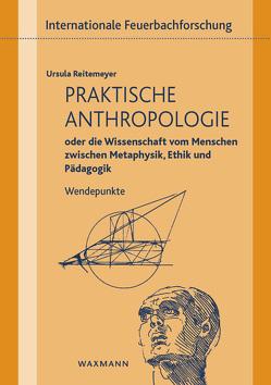 Praktische Anthropologie oder die Wissenschaft vom Menschen zwischen Metaphysik, Ethik und Pädagogik von Reitemeyer,  Ursula