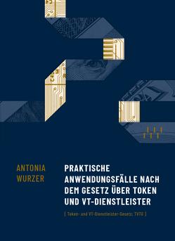 Praktische Anwendungsfälle nach dem Gesetz über Token und VT-Dienstleister von Wurzer,  Antonia