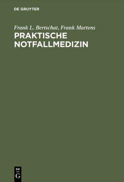 Praktische Notfallmedizin von Bertschat,  Frank L., Ibe,  Karla, Martens,  Frank