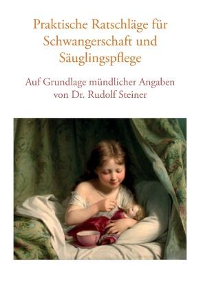 Praktische Ratschläge für Schwangerschaft und Säuglingspflege auf Grundlage mündlicher Angaben von Dr. Rudolf Steiner von Lorenzin, Vera, Studer, Roman