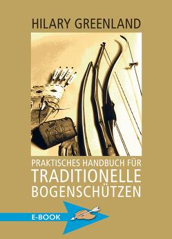 Praktisches Handbuch für traditionelle Bogenschützen von Greenland,  Hilary, Höhn,  Ekkehard, Hörnig,  Haiko