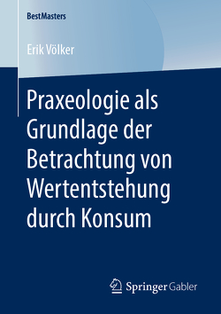 Praxeologie als Grundlage der Betrachtung von Wertentstehung durch Konsum von Völker,  Erik