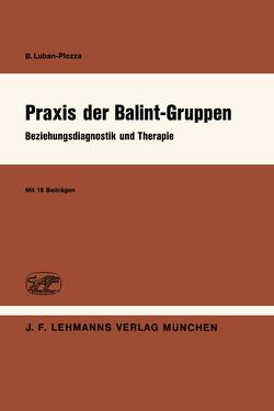 Praxis der Balint-Gruppen von Antonelli,  F., Balint,  E., Bastians,  J., Clyne,  M.B., Eicke,  D., Fromm,  E., Furrer,  W.L., Garrone,  G., Guyotat,  J., Knoepfel,  H.-K., Labhardt,  F., Luban-Plozza,  B., Moreau,  A., Sapir,  M., Trenkel,  A.