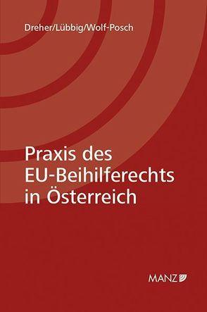 Praxis des EU-Beihilfenrechts in Österreich von Dreher,  Maria, Lübbig,  Thomas, Wolf-Posch,  Anna-Katharina
