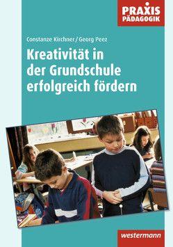 Praxis Pädagogik / Kreativität in der Grundschule erfolgreich fördern von Kirchner,  Constanze, Peez,  Georg