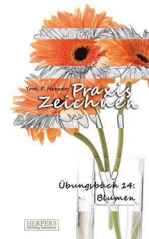 Praxis Zeichnen – Übungsbuch 14: Blumen von Herpers,  York P.