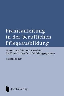 Praxisanleitung in der beruflichen Pflegeausbildung von Bader,  Katrin