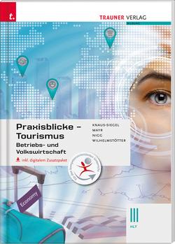 Praxisblicke Tourismus – Betriebs- und Volkswirtschaft III HLT inkl. digitalem Zusatzpaket von Knaus-Siegel,  Birgit, Mayr,  Helga, Nigg,  Christina, Wilhelmstötter,  Michael