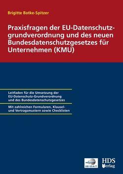 Praxisfragen der EU-Datenschutzgrundverordnung und des neuen Bundesdatenschutzgesetzes für Unternehmen (KMU) von Batke-Spitzer,  Brigitte