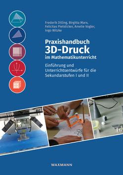 Praxishandbuch 3D-Druck im Mathematikunterricht von Dilling,  Frederik, Marx,  Birgitta, Pielsticker,  Felicitas, Vogler,  Amelie, Witzke,  Ingo