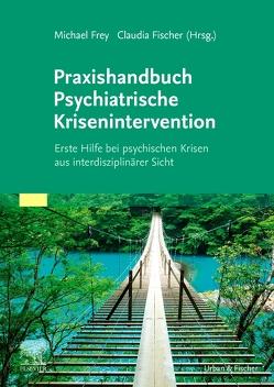 Praxishandbuch Psychiatrische Krisenintervention von Fischer,  Claudia, Frey,  Michael
