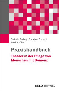 Praxishandbuch Theater in der Pflege von Menschen mit Demenz von Cordes,  Franziska, Höhn,  Jessica, Seeling,  Stefanie