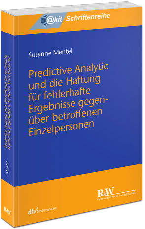 Predictive Analytic und die Haftung für fehlerhafte Ergebnisse gegenüber betroffenen Einzelpersonen von Mentel,  Susanne