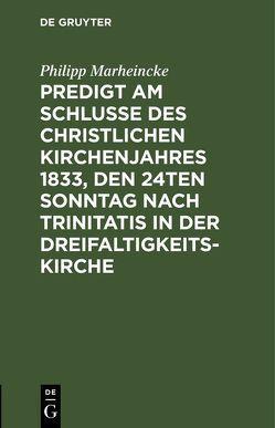 Predigt am Schlusse des christlichen Kirchenjahres 1833, den 24ten Sonntag nach Trinitatis in der Dreifaltigkeits-Kirche von Marheincke,  Philipp