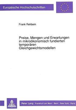 Preise, Mengen und Erwartungen in mikroökonomisch fundierten temporären Gleichgewichtsmodellen von Rehbein,  Frank