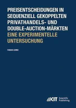 Preisentscheidungen in sequenziell gekoppelten Privathandels- und Double-Auction-Märkten ; Eine experimentelle Untersuchung von Lemke,  Fabian