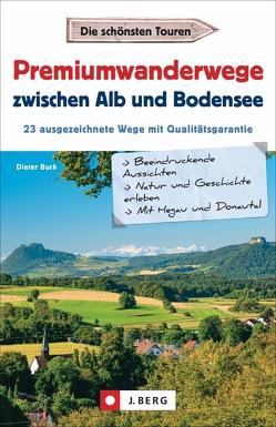 Premiumwandern zwischen Alb und Bodensee. Mit Hegau und Donautal. 23 Premiumwanderwege der Region auf einen Blick. von Buck,  Dieter
