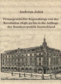 Pressegeschichte Regensburgs von der Revolution 1848/49 bis in die Anfänge der Bundesrepublik Deutschland von Jobst,  Andreas
