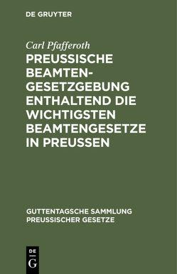 Preussische Beamten-Gesetzgebung enthaltend die wichtigsten Beamtengesetze in Preussen von Pfafferoth,  Carl