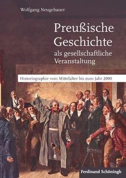 Preußische Geschichte als gesellschaftliche Veranstaltung von Neugebauer,  Wolfgang