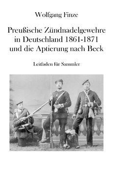 Preußische Zündnadelgewehre in Deutschland 1861 – 1871 und die Aptierung nach Beck von Finze,  Wolfgang
