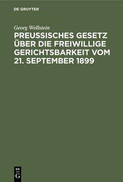 Preußisches Gesetz über die freiwillige Gerichtsbarkeit vom 21. September 1899 von Wellstein,  Georg