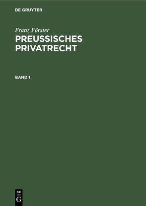 Franz Förster: Preußisches Privatrecht / Franz Förster: Preußisches Privatrecht. Band 1 von Eccius,  M. E., Foerster,  Franz