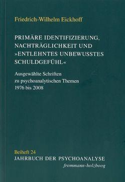 Primäre Identifizierung, Nachträglichkeit und 'entlehntes unbewußtes Schuldgefühl' von Eickhoff,  Friedrich-Wilhelm
