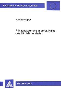 Prinzenerziehung in der 2. Hälfte des 19. Jahrhunderts von Wagner,  Yvonne