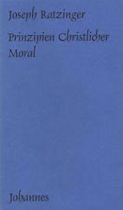Prinzipien christlicher Moral von Balthasar,  Hans Urs von, Benedikt XVI., Ratzinger,  Joseph, Schürmann,  Heinz