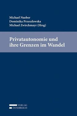 Privatautonomie und ihre Grenzen im Wandel von Nueber,  Michael, Przeszlowska,  Dominika, Zwirchmayr,  Michael