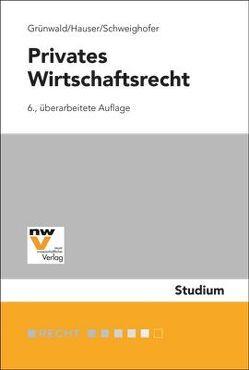 Privates Wirtschaftsrecht von Grünwald,  Alfons, Hauser,  Werner, Schweighofer,  Christian
