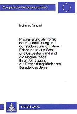 Privatisierung als Politik der Entstaatlichung und der Systemtransformation:- Erfahrungen aus West- und Ostdeutschland und die Möglichkeiten ihrer Übertragung auf Entwicklungsländer am Beispiel des Jemen von Alsayani,  Mohamed