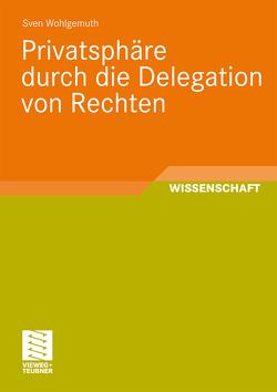 Privatsphäre durch die Delegation von Rechten von Wohlgemuth,  Sven
