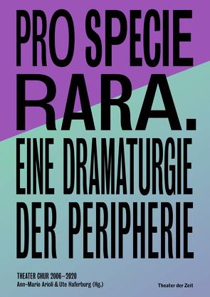 Pro Specie Rara. Eine Dramaturgie der Peripherie Theater Chur 2006–20 von Arioli,  Ann-Marie, Haferburg,  Ute
