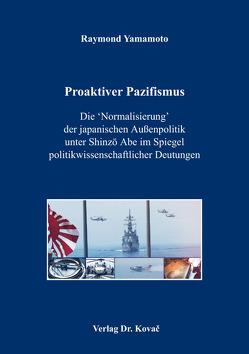 Proaktiver Pazifismus – Die 'Normalisierung' der japanischen Außenpolitik unter Shinzō Abe im Spiegel politikwissenschaftlicher Deutungen von Yamamoto,  Raymond