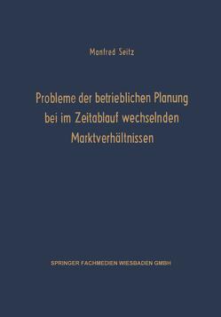 Probleme der betrieblichen Planung bei im Zeitablauf wechselnden Marktverhältnissen von Seitz,  Manfred