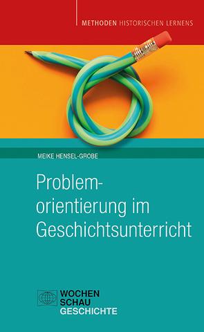 Problemorientierung im Geschichtsunterricht von Hensel-Grobe,  Meike