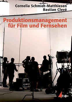 Produktionsmanagement für Film und Fernsehen von Clevé,  Bastian, Schmidt-Matthiesen,  Cornelia
